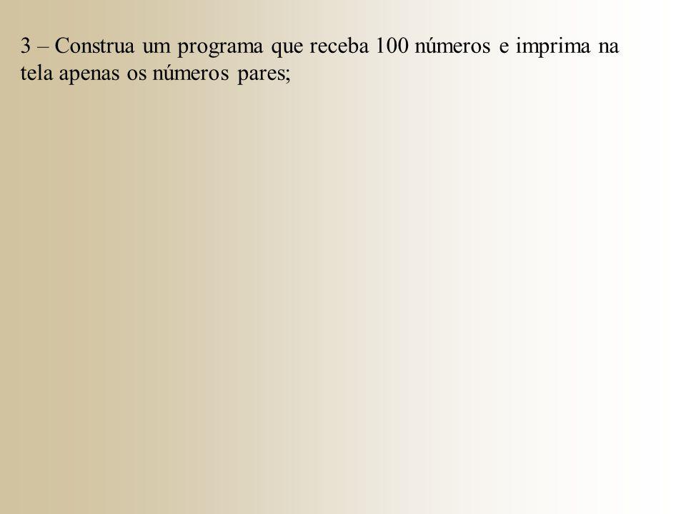 3 – Construa um programa que receba 100 números e imprima na tela apenas os números pares;