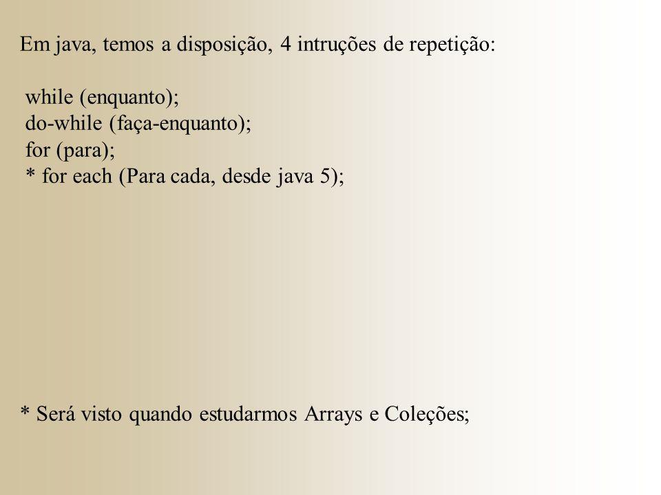 Em java, temos a disposição, 4 intruções de repetição: while (enquanto); do-while (faça-enquanto); for (para); * for each (Para cada, desde java 5); *