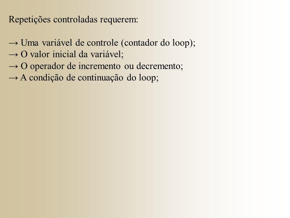 Repetições controladas requerem: → Uma variável de controle (contador do loop); → O valor inicial da variável; → O operador de incremento ou decrement