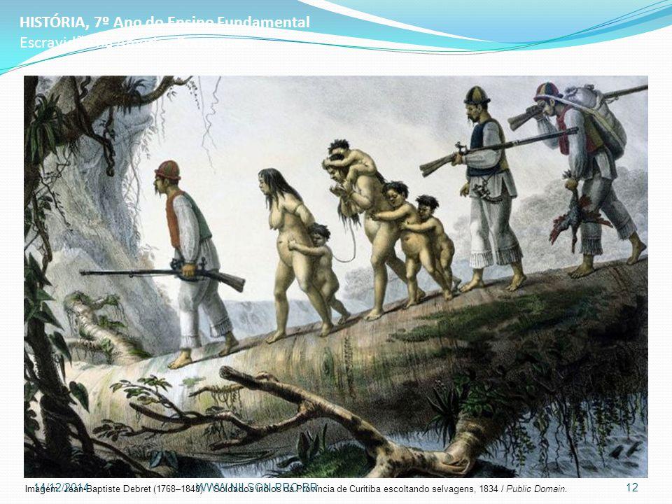HISTÓRIA, 7º Ano do Ensino Fundamental Escravidão na América Portuguesa Imagem: Jean-Baptiste Debret (1768–1848) / Soldados índios da Província de Curitiba escoltando selvagens, 1834 / Public Domain.