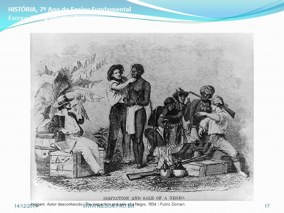 HISTÓRIA, 7º Ano do Ensino Fundamental Escravidão na América Portuguesa Imagem: Autor desconhecido / The inspection and sale of a Negro, 1854 / Public Domain.