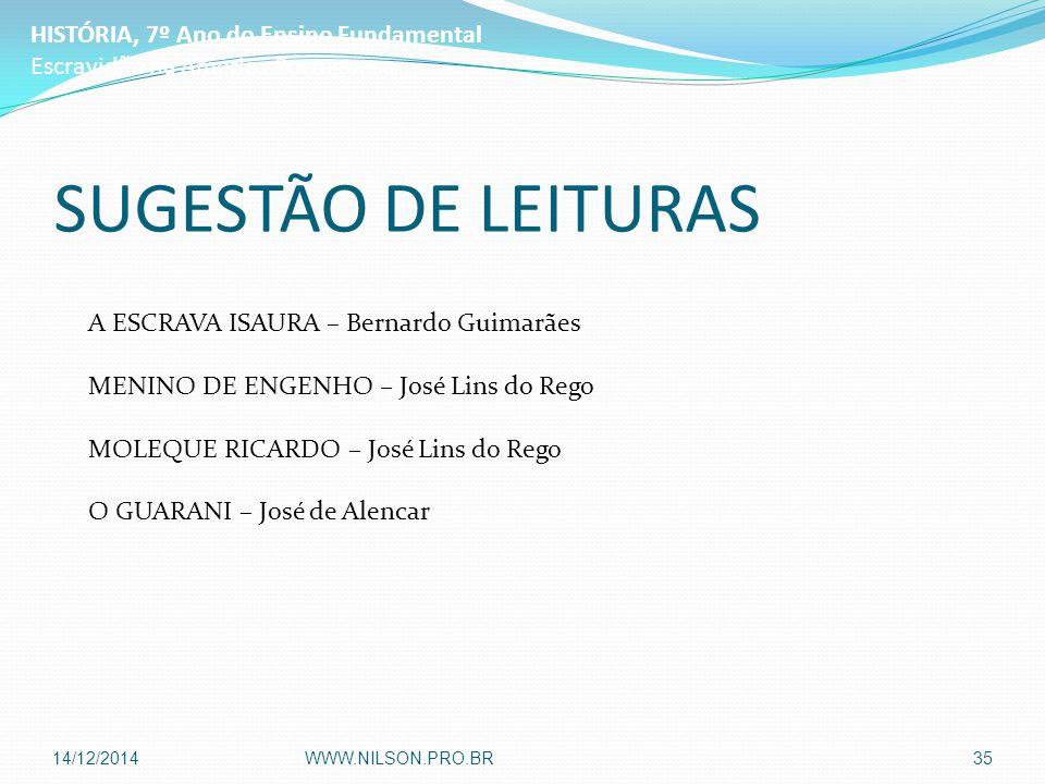 SUGESTÃO DE LEITURAS A ESCRAVA ISAURA – Bernardo Guimarães MENINO DE ENGENHO – José Lins do Rego MOLEQUE RICARDO – José Lins do Rego O GUARANI – José de Alencar HISTÓRIA, 7º Ano do Ensino Fundamental Escravidão na América Portuguesa 14/12/2014WWW.NILSON.PRO.BR35