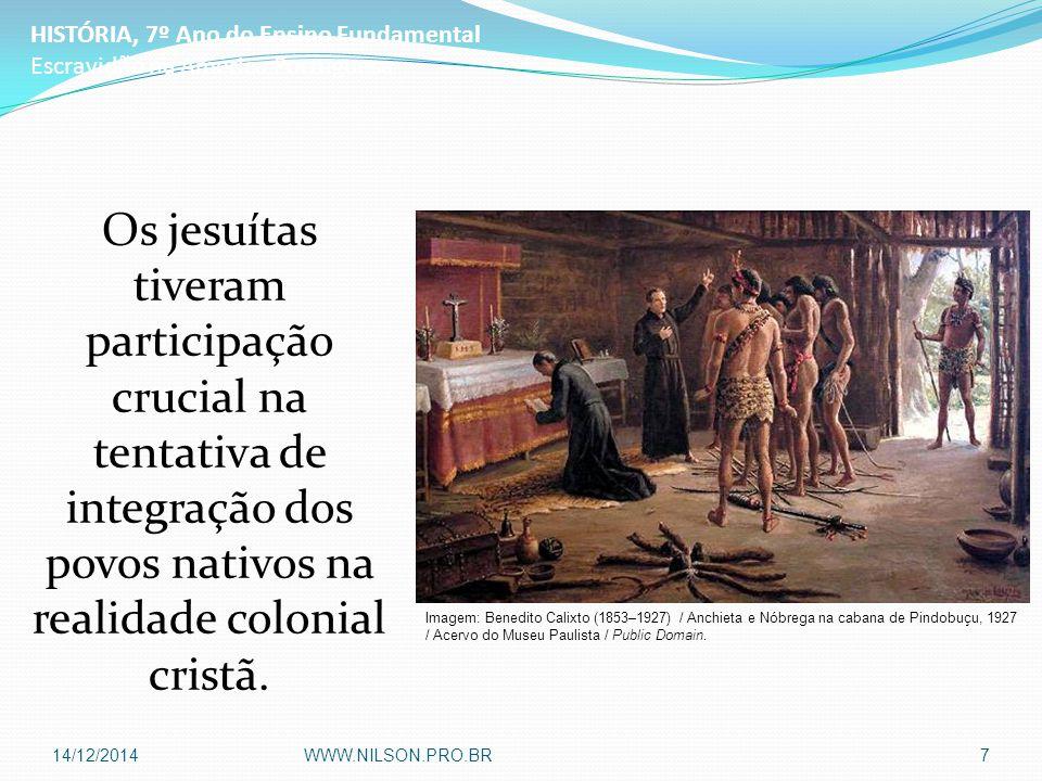 Os jesuítas tiveram participação crucial na tentativa de integração dos povos nativos na realidade colonial cristã. HISTÓRIA, 7º Ano do Ensino Fundame