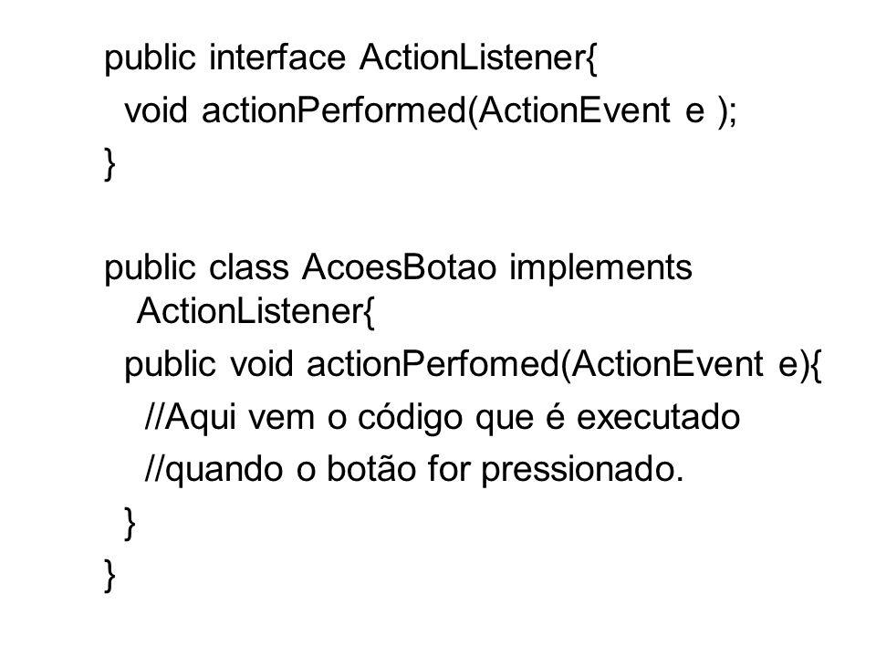 public interface ActionListener{ void actionPerformed(ActionEvent e ); } public class AcoesBotao implements ActionListener{ public void actionPerfomed