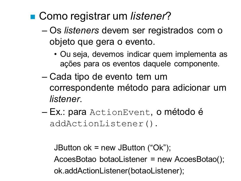 n Como registrar um listener? –Os listeners devem ser registrados com o objeto que gera o evento. Ou seja, devemos indicar quem implementa as ações pa