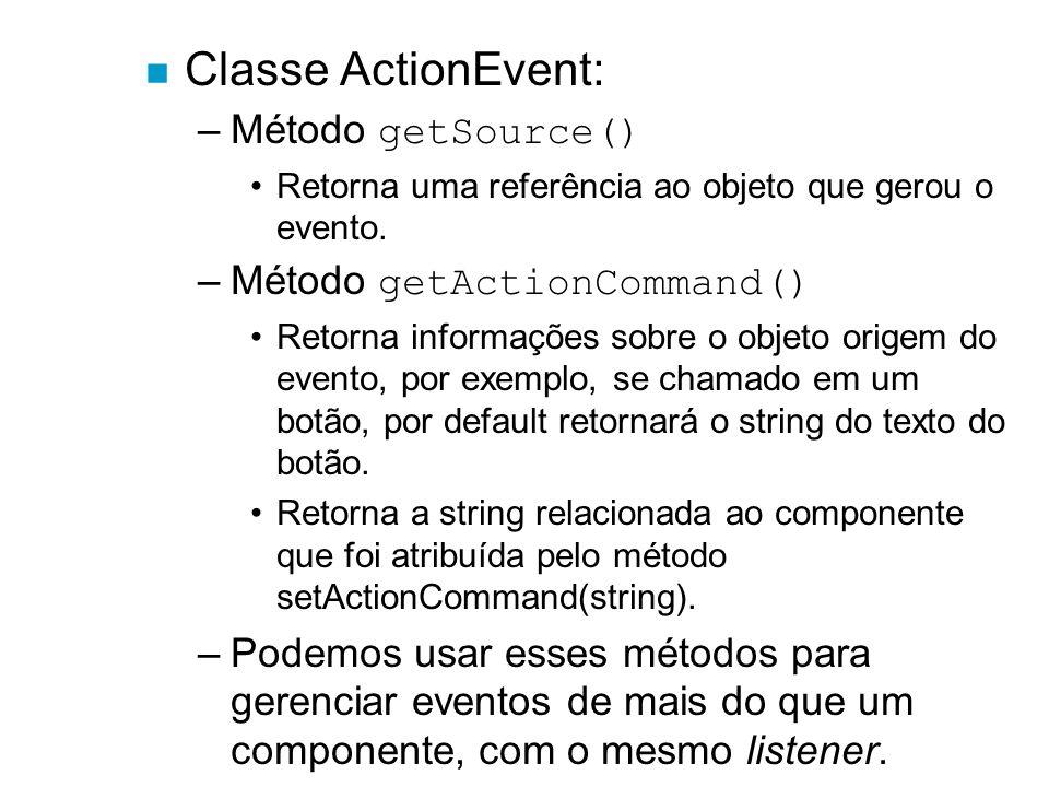 n Classe ActionEvent: –Método getSource() Retorna uma referência ao objeto que gerou o evento. –Método getActionCommand() Retorna informações sobre o