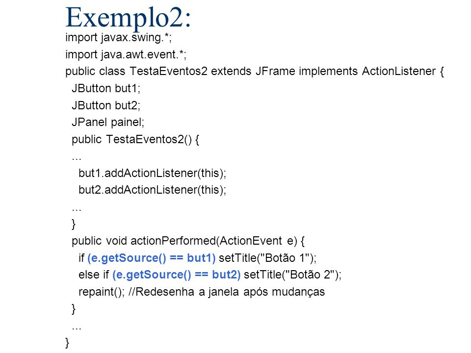 Exemplo2: import javax.swing.*; import java.awt.event.*; public class TestaEventos2 extends JFrame implements ActionListener { JButton but1; JButton b