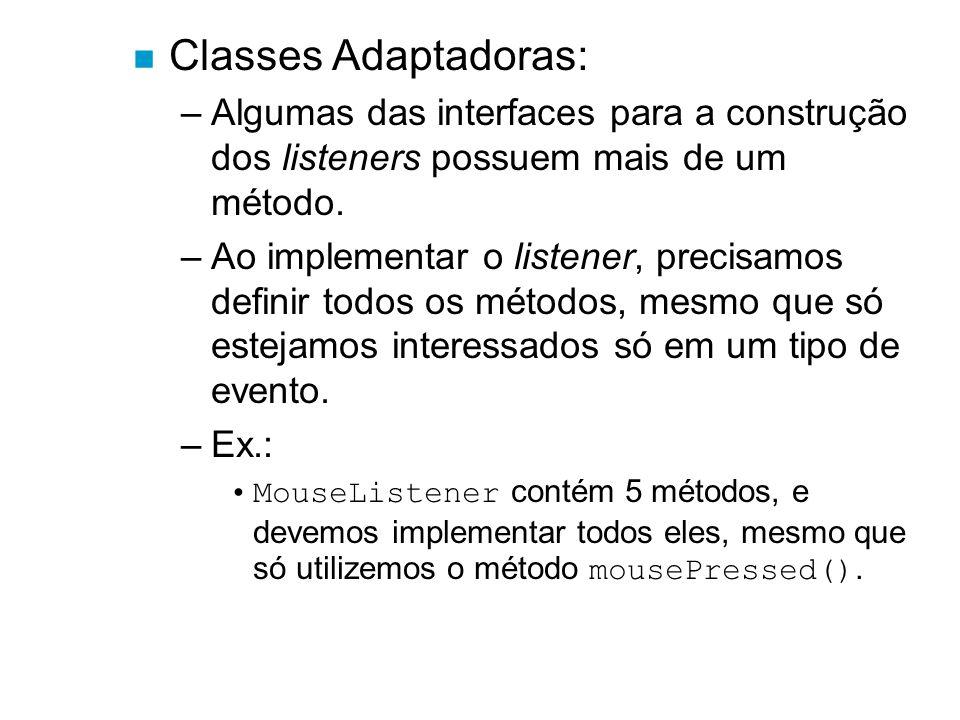 n Classes Adaptadoras: –Algumas das interfaces para a construção dos listeners possuem mais de um método. –Ao implementar o listener, precisamos defin