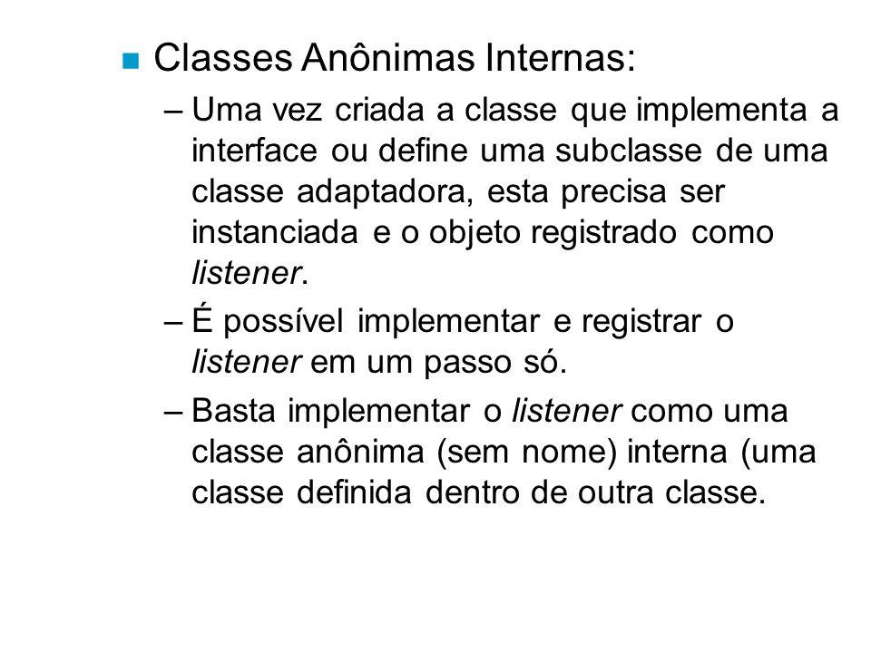 n Classes Anônimas Internas: –Uma vez criada a classe que implementa a interface ou define uma subclasse de uma classe adaptadora, esta precisa ser in