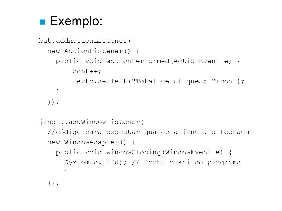 n Exemplo: but.addActionListener( new ActionListener() { public void actionPerformed(ActionEvent e) { cont++; texto.setText(