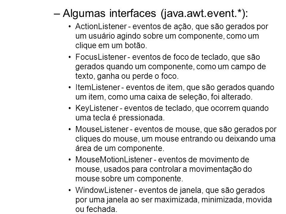 –Algumas interfaces (java.awt.event.*): ActionListener - eventos de ação, que são gerados por um usuário agindo sobre um componente, como um clique em