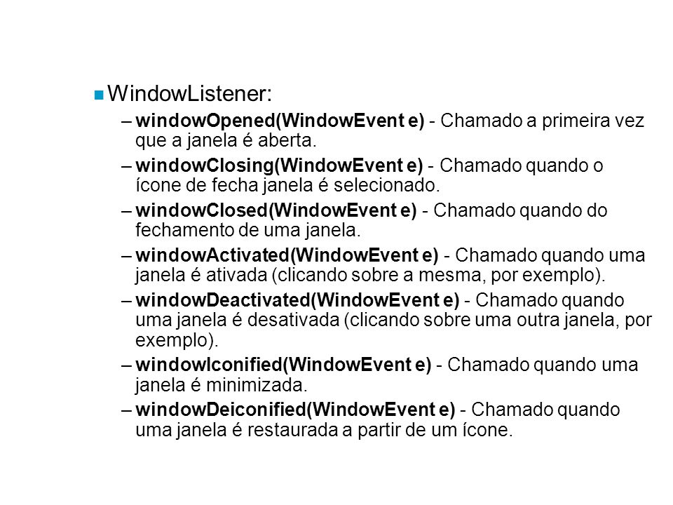 n WindowListener: –windowOpened(WindowEvent e) - Chamado a primeira vez que a janela é aberta. –windowClosing(WindowEvent e) - Chamado quando o ícone