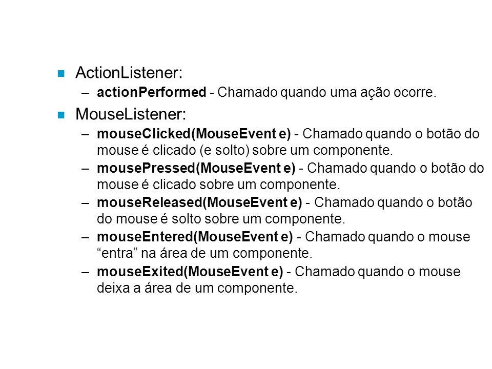 n ActionListener: –actionPerformed - Chamado quando uma ação ocorre. n MouseListener: –mouseClicked(MouseEvent e) - Chamado quando o botão do mouse é