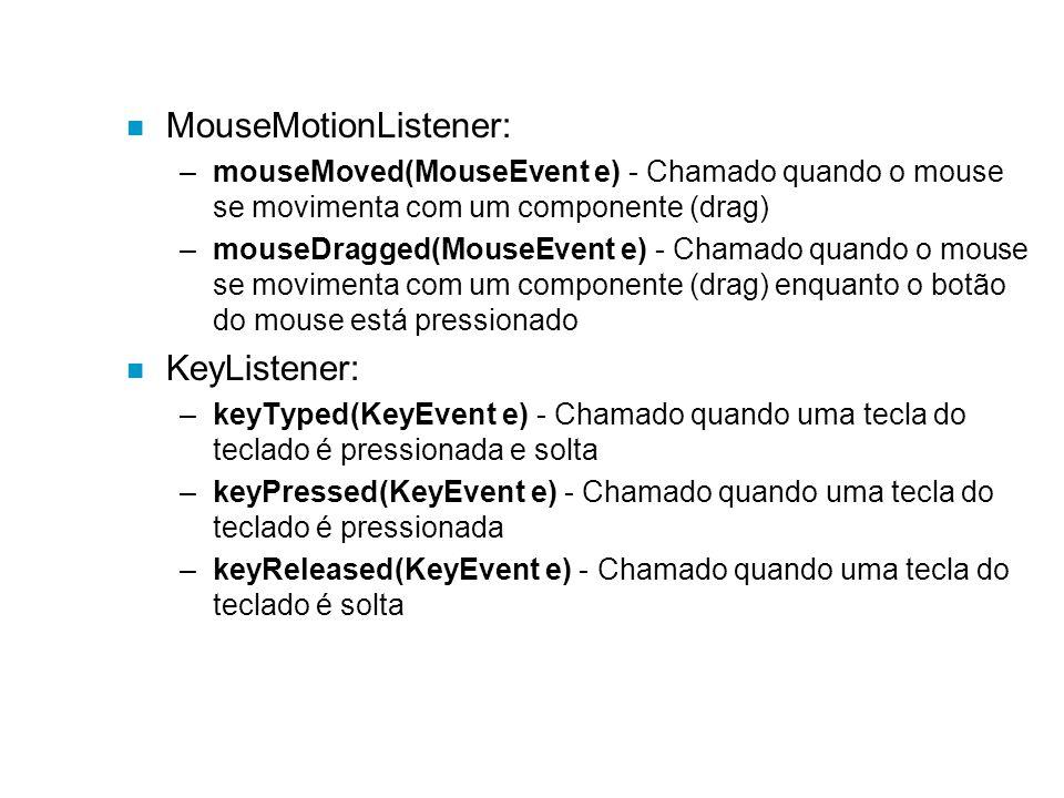 n MouseMotionListener: –mouseMoved(MouseEvent e) - Chamado quando o mouse se movimenta com um componente (drag) –mouseDragged(MouseEvent e) - Chamado