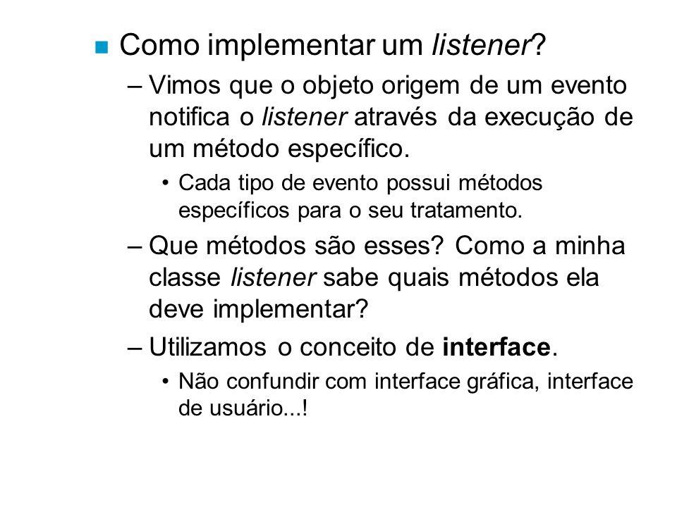 n Como implementar um listener? –Vimos que o objeto origem de um evento notifica o listener através da execução de um método específico. Cada tipo de
