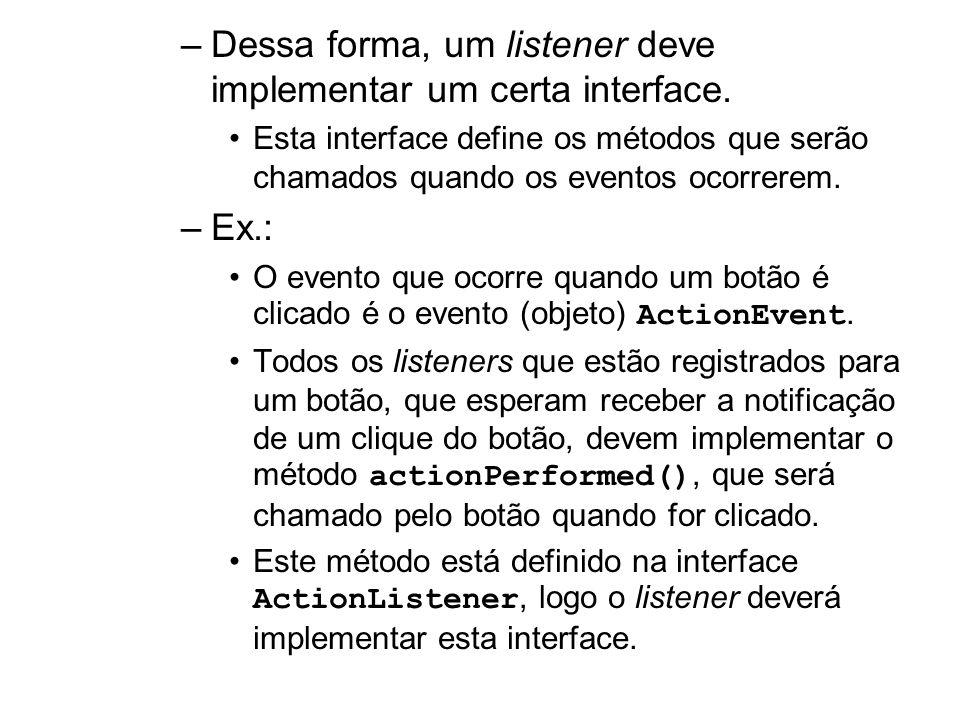 –Dessa forma, um listener deve implementar um certa interface. Esta interface define os métodos que serão chamados quando os eventos ocorrerem. –Ex.: