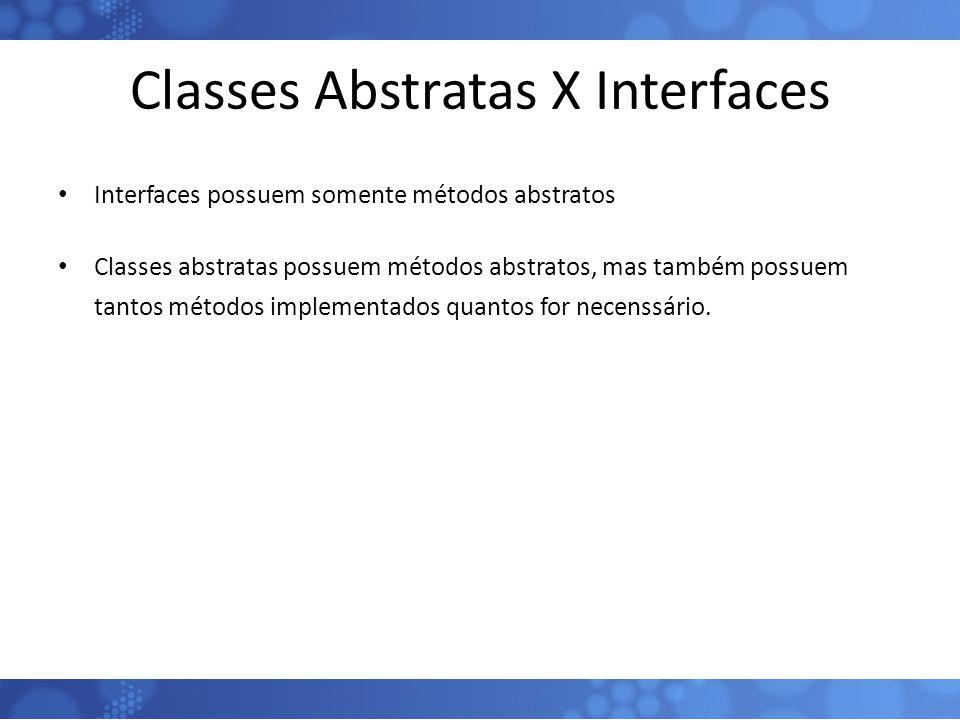 Classes Abstratas X Interfaces Interfaces possuem somente métodos abstratos Classes abstratas possuem métodos abstratos, mas também possuem tantos mét