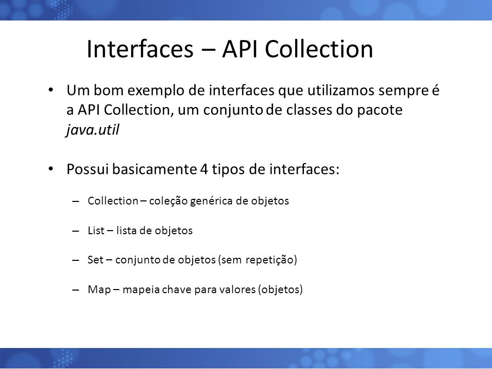 Interfaces – API Collection Um bom exemplo de interfaces que utilizamos sempre é a API Collection, um conjunto de classes do pacote java.util Possui b