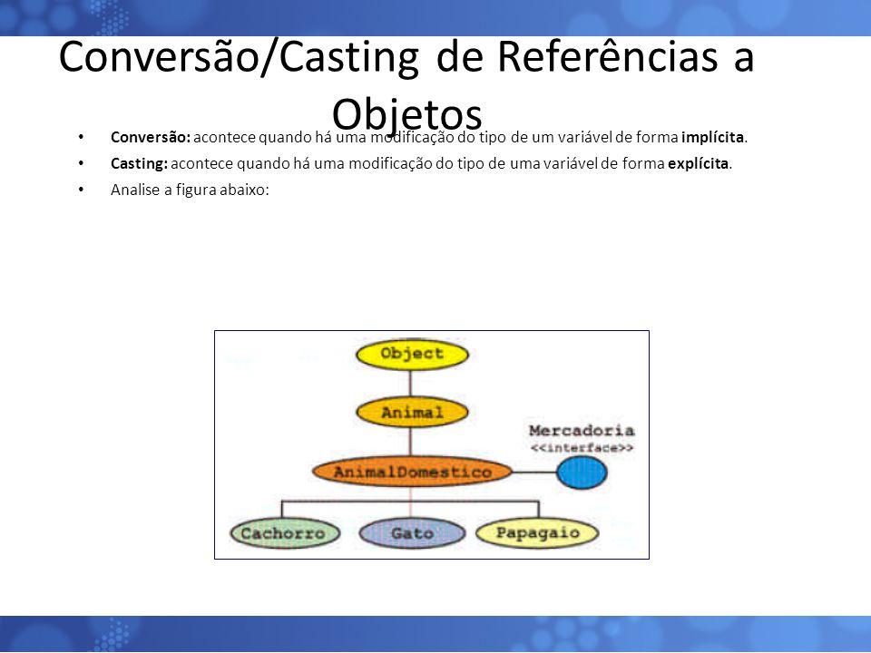 Conversão/Casting de Referências a Objetos Conversão: acontece quando há uma modificação do tipo de um variável de forma implícita. Casting: acontece