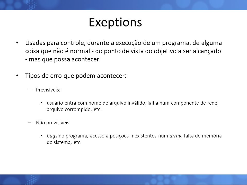 Exeptions Usadas para controle, durante a execução de um programa, de alguma coisa que não é normal - do ponto de vista do objetivo a ser alcançado -