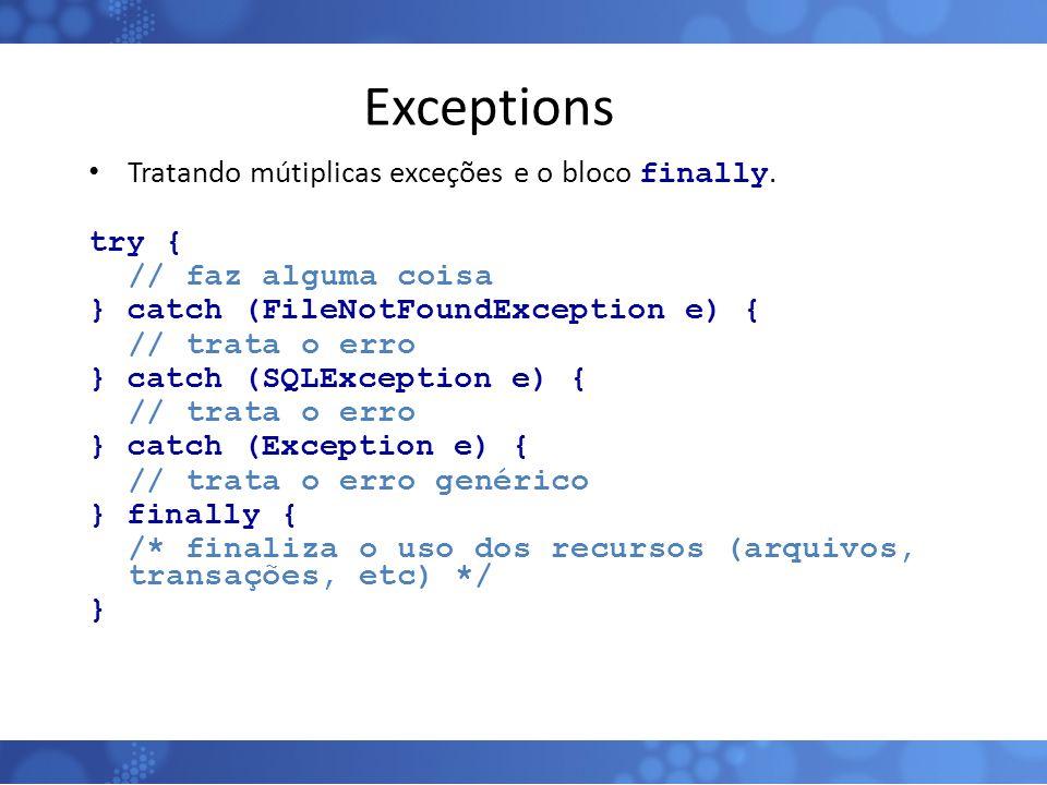 Exceptions Tratando mútiplicas exceções e o bloco finally. try { // faz alguma coisa } catch (FileNotFoundException e) { // trata o erro } catch (SQLE