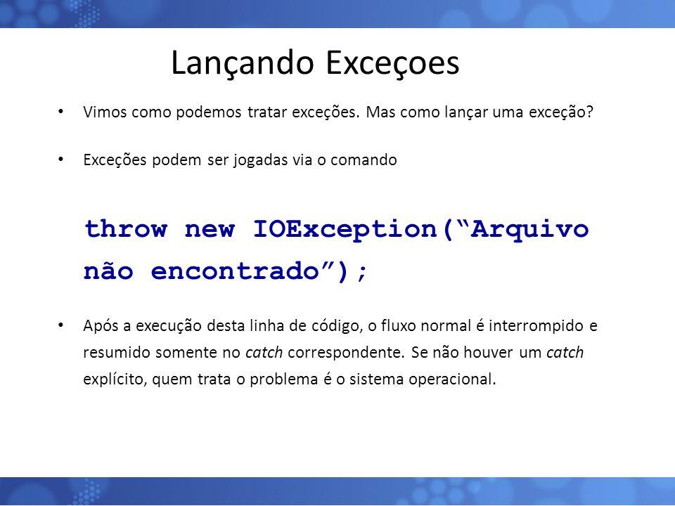 """Lançando Exceçoes Vimos como podemos tratar exceções. Mas como lançar uma exceção? Exceções podem ser jogadas via o comando throw new IOException(""""Arq"""