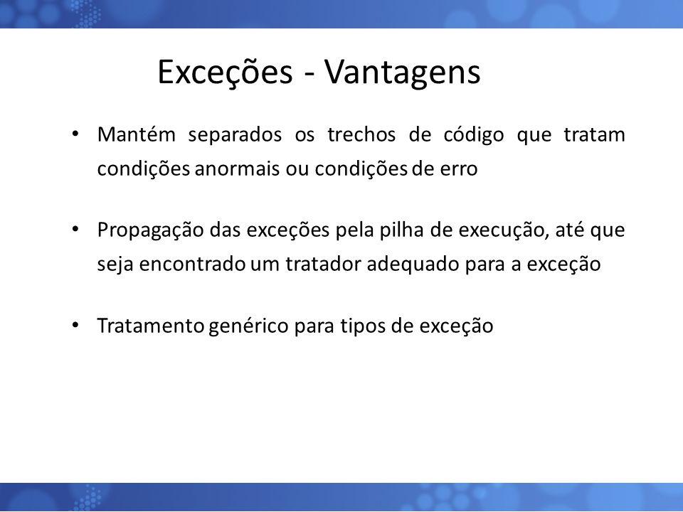 Exceções - Vantagens Mantém separados os trechos de código que tratam condições anormais ou condições de erro Propagação das exceções pela pilha de ex