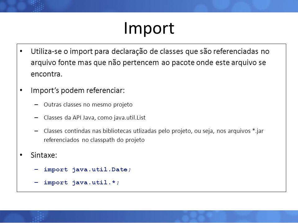 Import Utiliza-se o import para declaração de classes que são referenciadas no arquivo fonte mas que não pertencem ao pacote onde este arquivo se enco