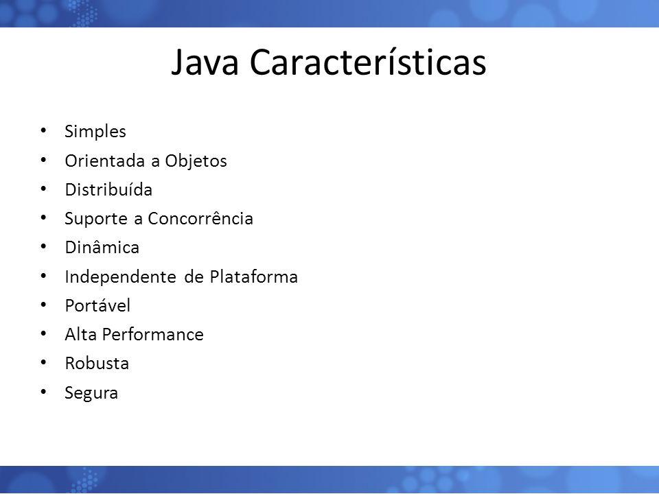 Java Características Simples Orientada a Objetos Distribuída Suporte a Concorrência Dinâmica Independente de Plataforma Portável Alta Performance Robu