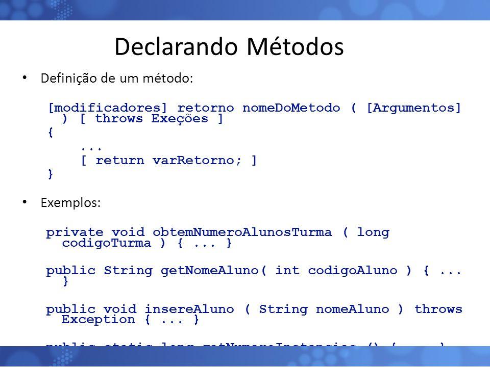 Declarando Métodos Definição de um método: [modificadores] retorno nomeDoMetodo ( [Argumentos] ) [ throws Exeções ] {... [ return varRetorno; ] } Exem