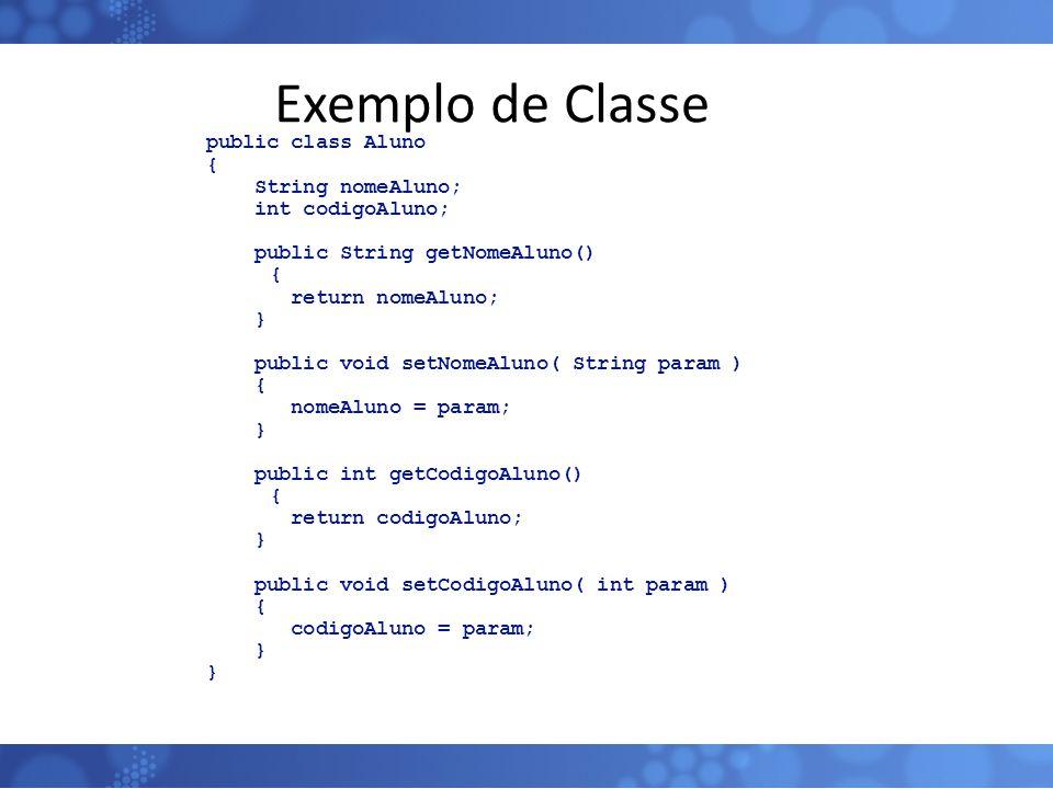 Exemplo de Classe public class Aluno { String nomeAluno; int codigoAluno; public String getNomeAluno() { return nomeAluno; } public void setNomeAluno(
