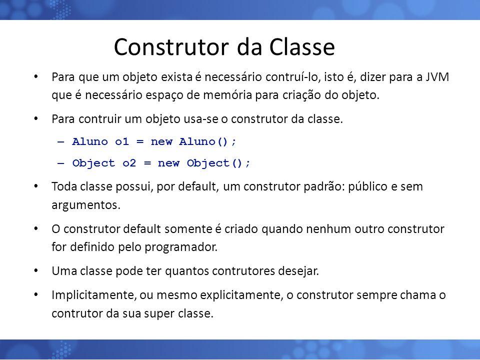 Construtor da Classe Para que um objeto exista é necessário contruí-lo, isto é, dizer para a JVM que é necessário espaço de memória para criação do ob