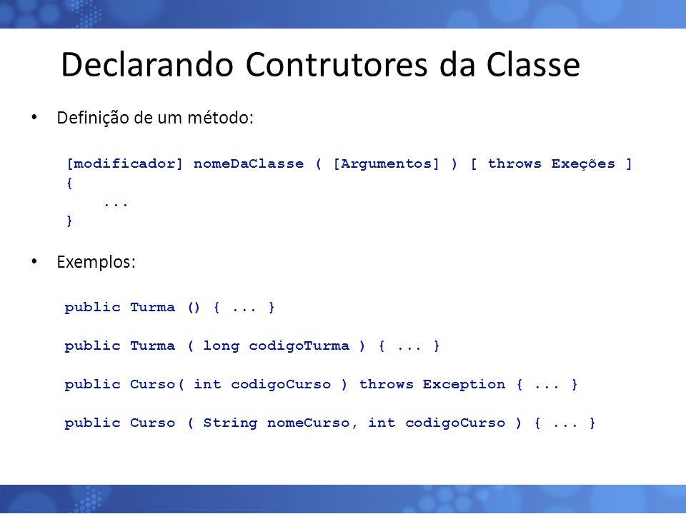 Declarando Contrutores da Classe Definição de um método: [modificador] nomeDaClasse ( [Argumentos] ) [ throws Exeções ] {... } Exemplos: public Turma