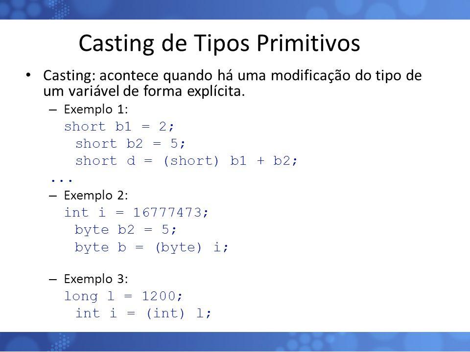Casting de Tipos Primitivos Casting: acontece quando há uma modificação do tipo de um variável de forma explícita. – Exemplo 1: short b1 = 2; short b2