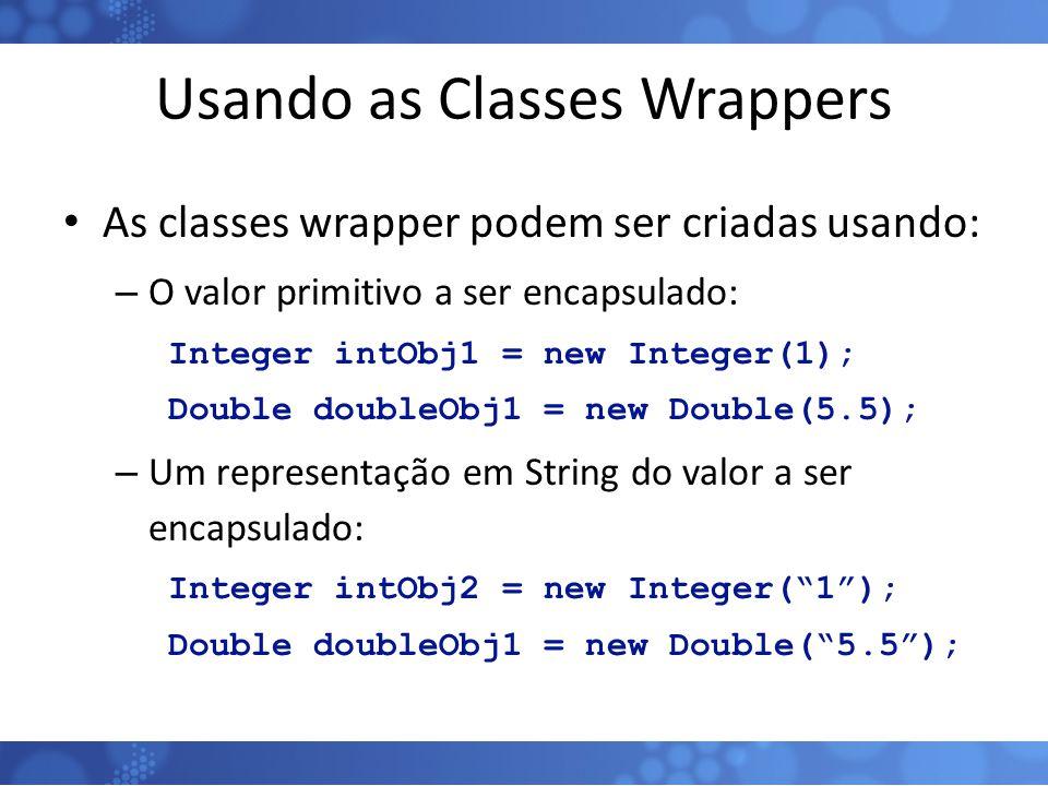 Usando as Classes Wrappers As classes wrapper podem ser criadas usando: – O valor primitivo a ser encapsulado: Integer intObj1 = new Integer(1); Doubl