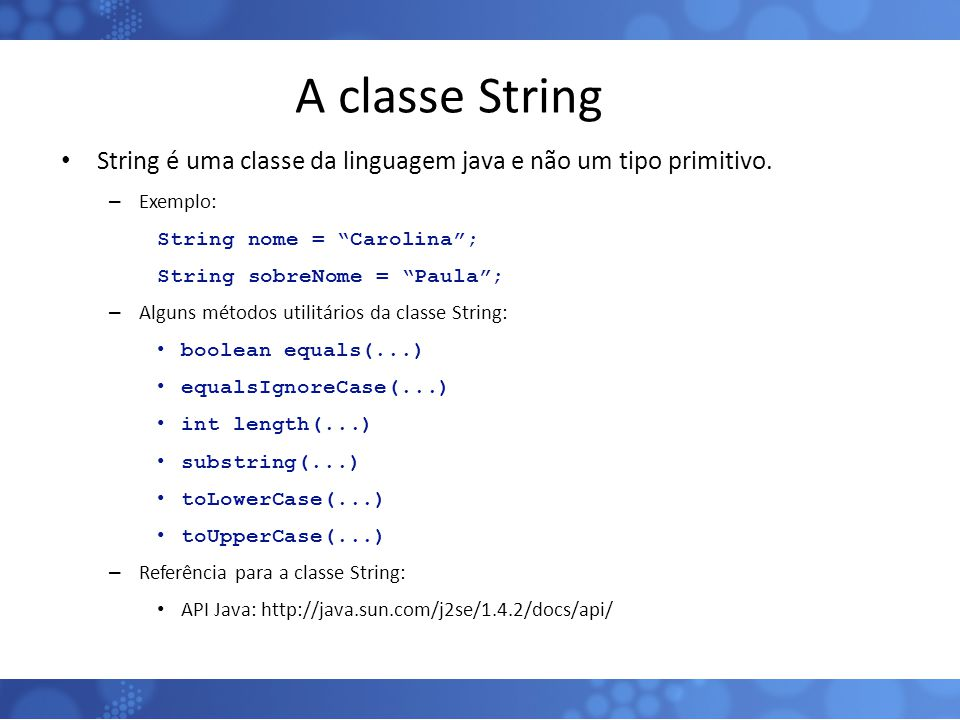 """A classe String String é uma classe da linguagem java e não um tipo primitivo. – Exemplo: String nome = """"Carolina""""; String sobreNome = """"Paula""""; – Algu"""