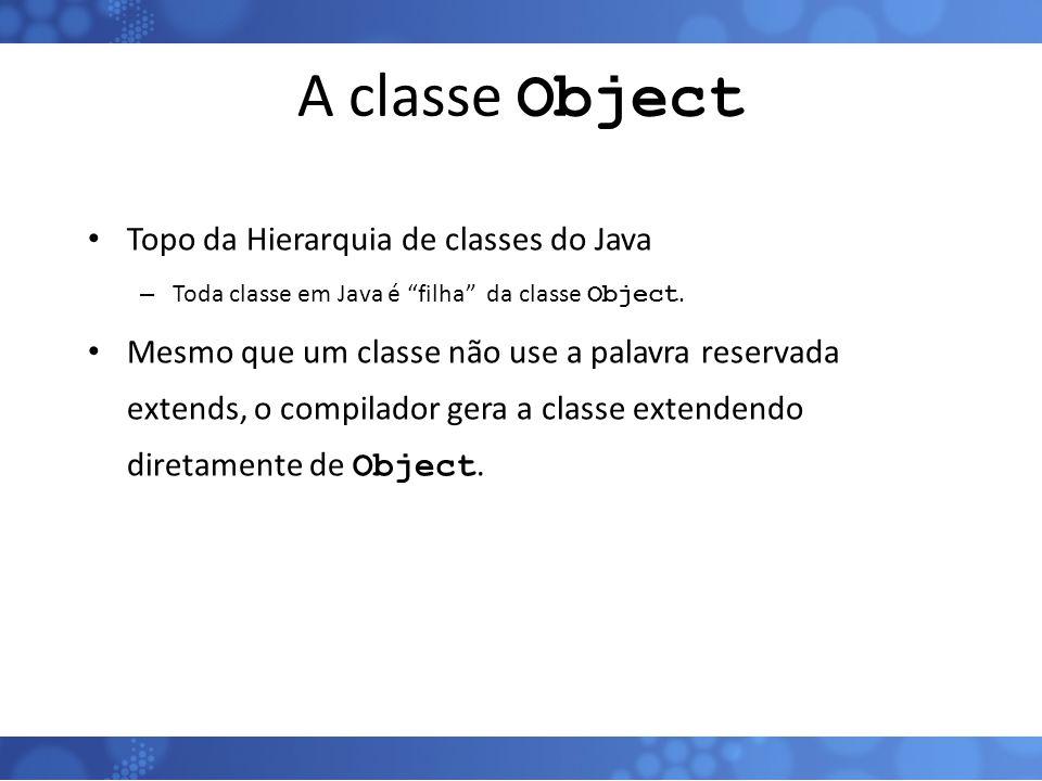 """A classe Object Topo da Hierarquia de classes do Java – Toda classe em Java é """"filha"""" da classe Object. Mesmo que um classe não use a palavra reservad"""
