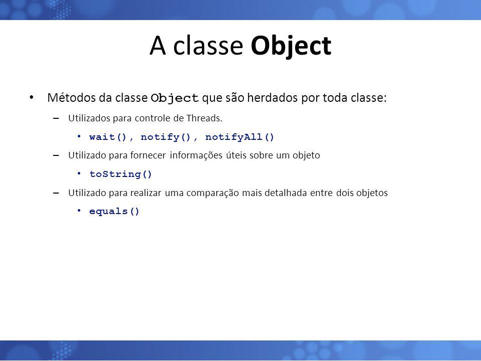 A classe Object Métodos da classe Object que são herdados por toda classe: – Utilizados para controle de Threads. wait(), notify(), notifyAll() – Util