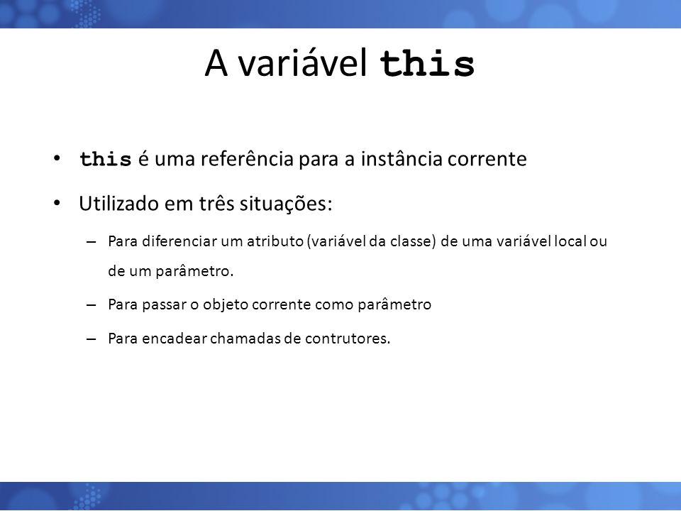 A variável this this é uma referência para a instância corrente Utilizado em três situações: – Para diferenciar um atributo (variável da classe) de um