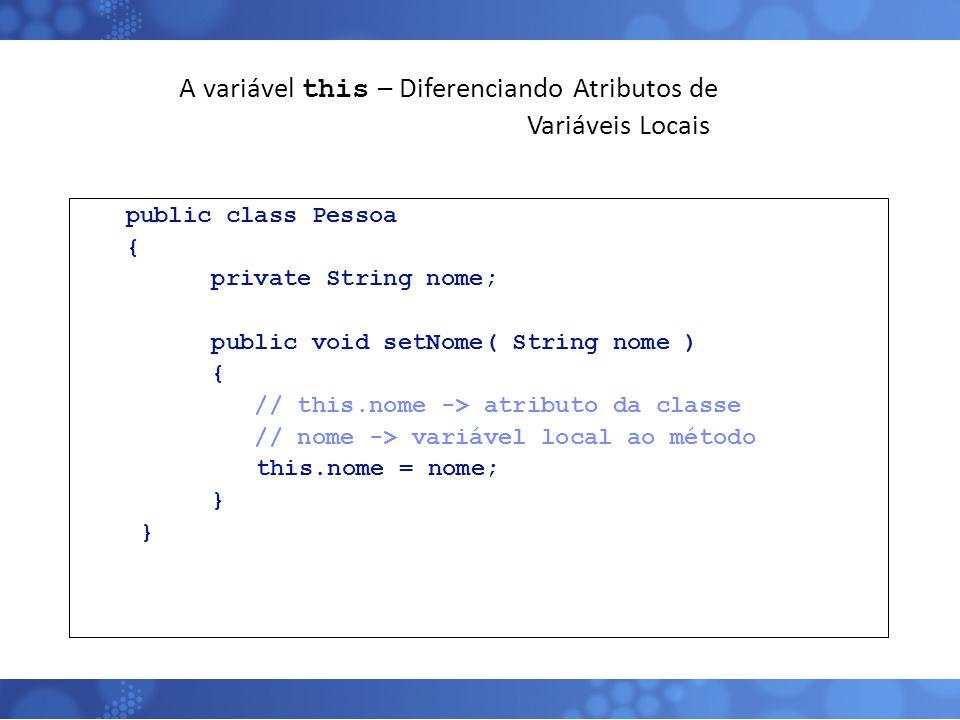 A variável this – Diferenciando Atributos de Variáveis Locais public class Pessoa { private String nome; public void setNome( String nome ) { // this.