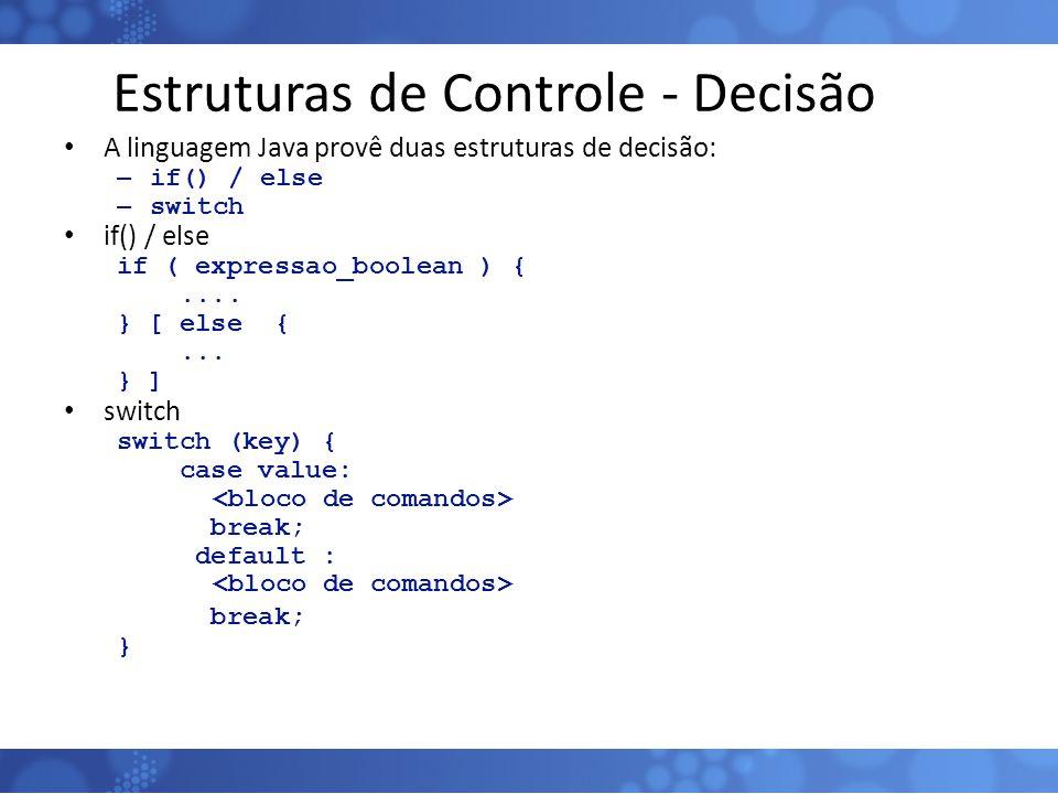 Estruturas de Controle - Decisão A linguagem Java provê duas estruturas de decisão: – if() / else – switch if() / else if ( expressao_boolean ) {....