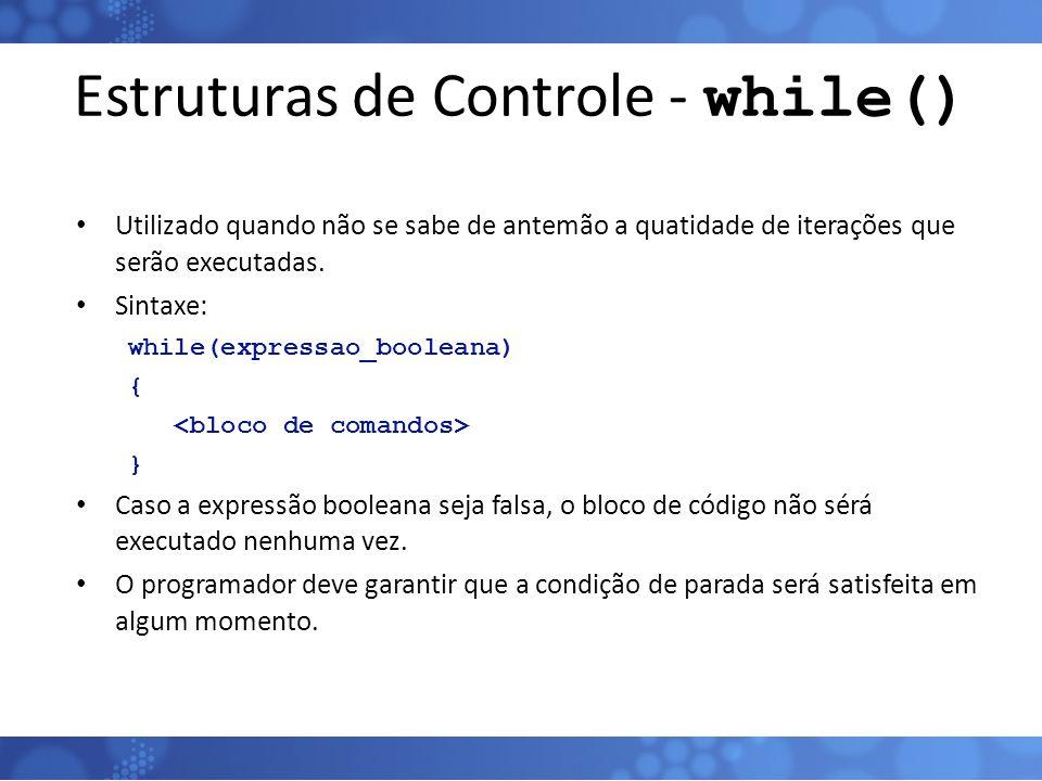 Estruturas de Controle - while() Utilizado quando não se sabe de antemão a quatidade de iterações que serão executadas. Sintaxe: while(expressao_boole