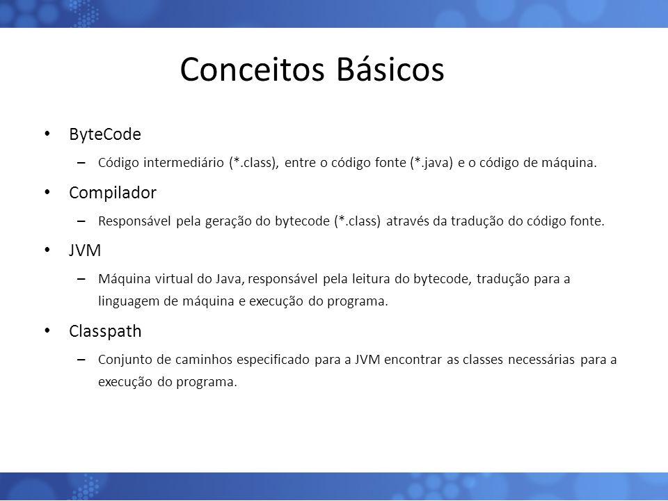 Conceitos Básicos ByteCode – Código intermediário (*.class), entre o código fonte (*.java) e o código de máquina. Compilador – Responsável pela geraçã