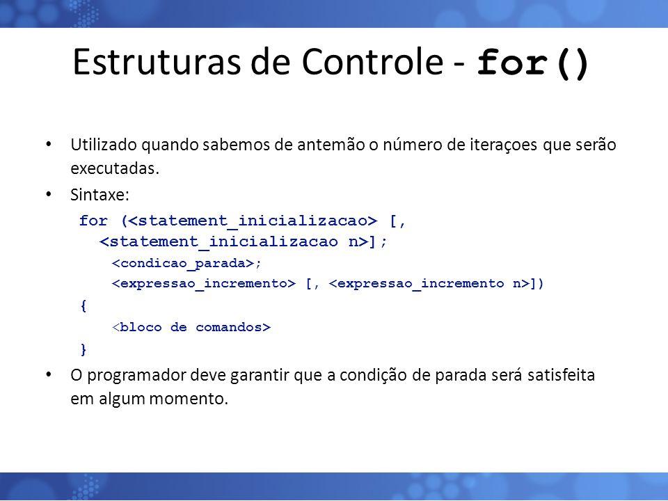 Estruturas de Controle - for() Utilizado quando sabemos de antemão o número de iteraçoes que serão executadas. Sintaxe: for ( [, ]; ; [, ]) { } O prog