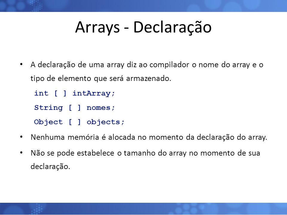 Arrays - Declaração A declaração de uma array diz ao compilador o nome do array e o tipo de elemento que será armazenado. int [ ] intArray; String [ ]