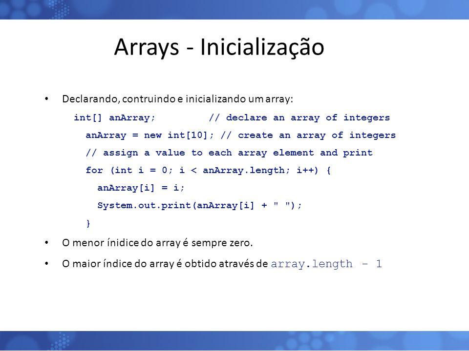 Arrays - Inicialização Declarando, contruindo e inicializando um array: int[] anArray; // declare an array of integers anArray = new int[10]; // creat