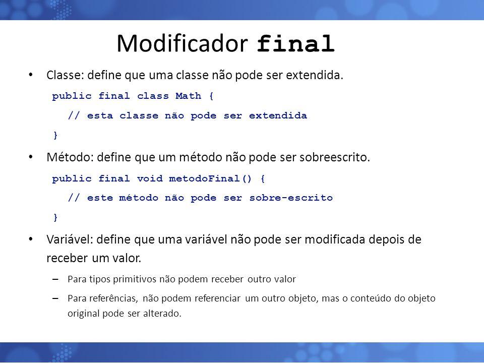 Modificador final Classe: define que uma classe não pode ser extendida. public final class Math { // esta classe não pode ser extendida } Método: defi