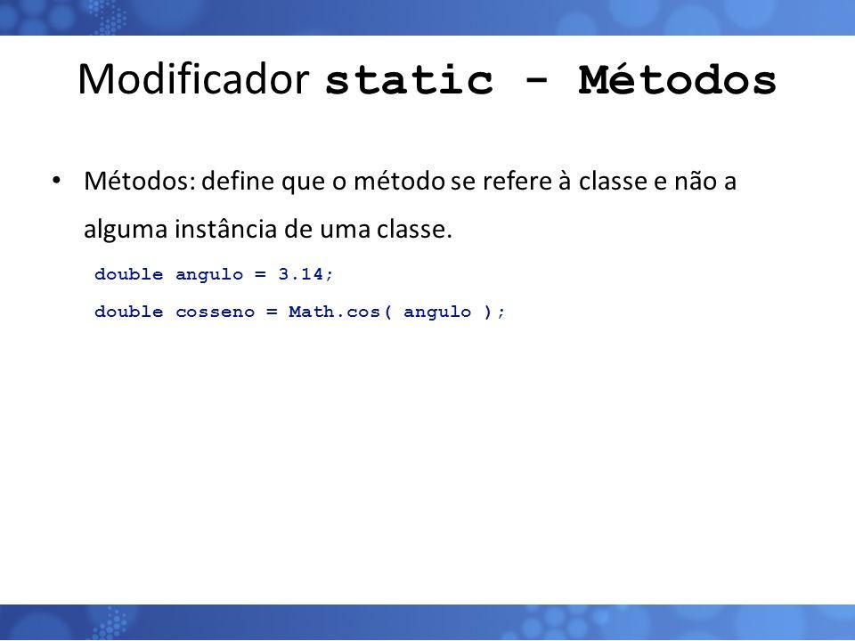 Modificador static - Métodos Métodos: define que o método se refere à classe e não a alguma instância de uma classe. double angulo = 3.14; double coss