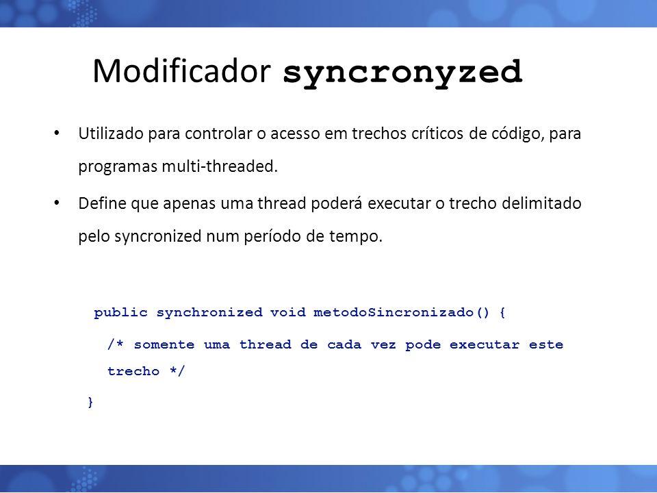 Modificador syncronyzed Utilizado para controlar o acesso em trechos críticos de código, para programas multi-threaded. Define que apenas uma thread p