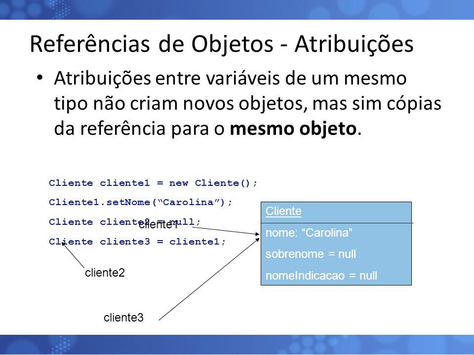 Referências de Objetos - Atribuições Atribuições entre variáveis de um mesmo tipo não criam novos objetos, mas sim cópias da referência para o mesmo o